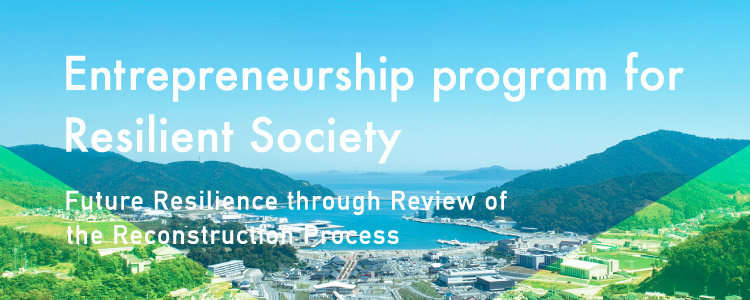 FY2021 Ministry of Education, Culture, Sports, Science and Technology EDGE-NEXT Common Fundamental Project Entrepreneurship program for Resilient Society Future Resilience through Review of the Reconstruction Process August 26th [Thu] - September 25th [Sat], 2021